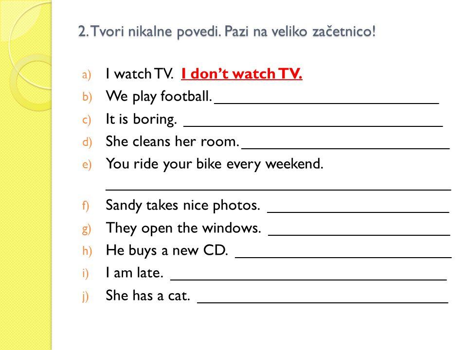 2. Tvori nikalne povedi. Pazi na veliko začetnico! a) I watch TV. I don't watch TV. b) We play football. __________________________ c) It is boring. _