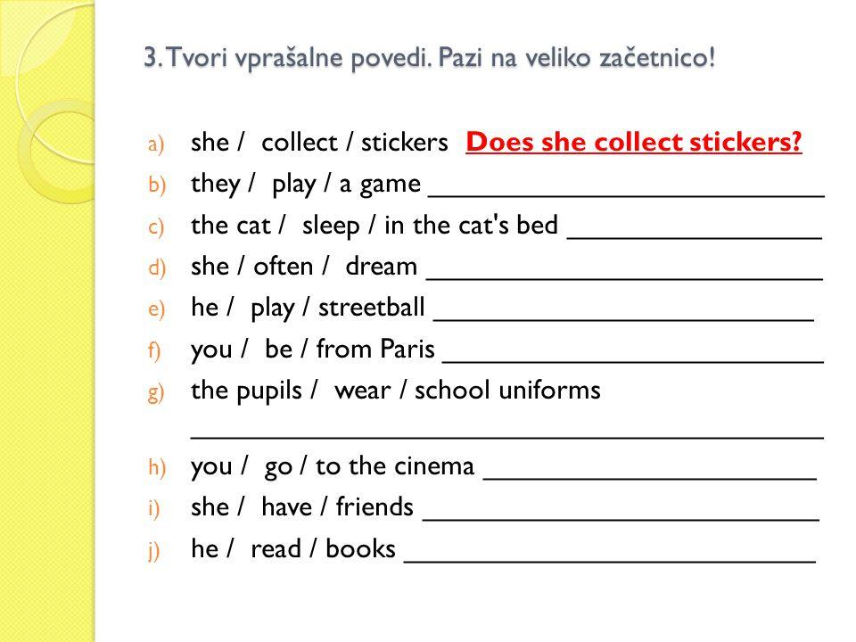 3. Tvori vprašalne povedi. Pazi na veliko začetnico! a) she / collect / stickers Does she collect stickers? b) they / play / a game __________________