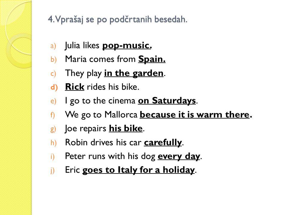 4. Vprašaj se po podčrtanih besedah. a) Julia likes pop-music. b) Maria comes from Spain. c) They play in the garden. d) Rick rides his bike. e) I go