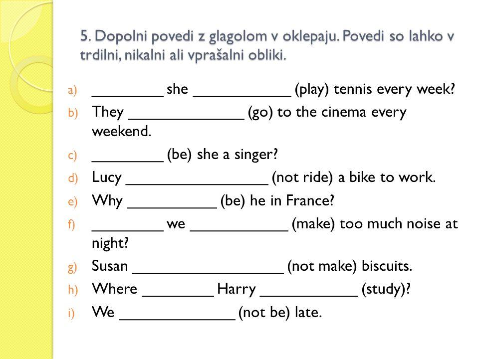 5. Dopolni povedi z glagolom v oklepaju. Povedi so lahko v trdilni, nikalni ali vprašalni obliki. a) ________ she ___________ (play) tennis every week