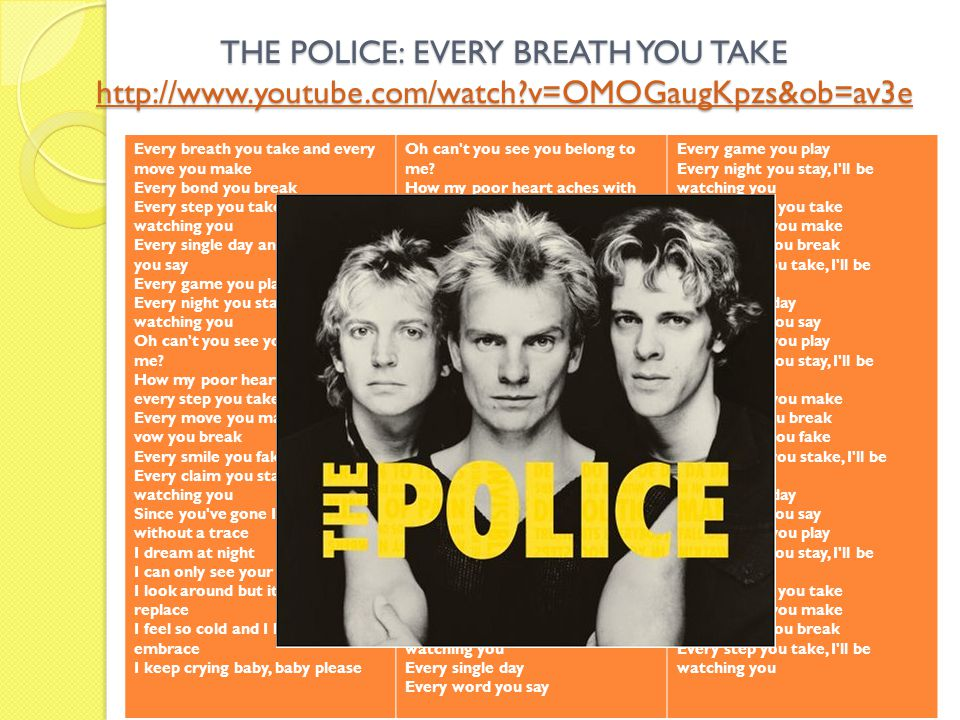 THE POLICE: EVERY BREATH YOU TAKE http://www.youtube.com/watch?v=OMOGaugKpzs&ob=av3e http://www.youtube.com/watch?v=OMOGaugKpzs&ob=av3e Every breath y