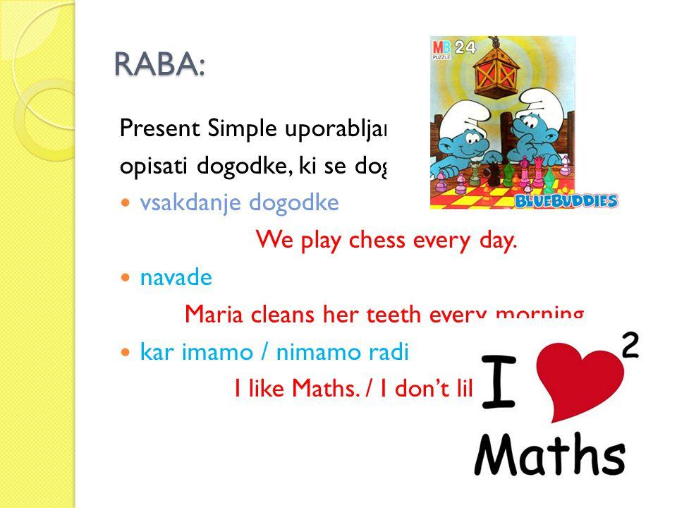 RABA: Present Simple uporabljamo, kadar želimo opisati dogodke, ki se dogajajo v sedanjosti: vsakdanje dogodke We play chess every day. navade Maria c