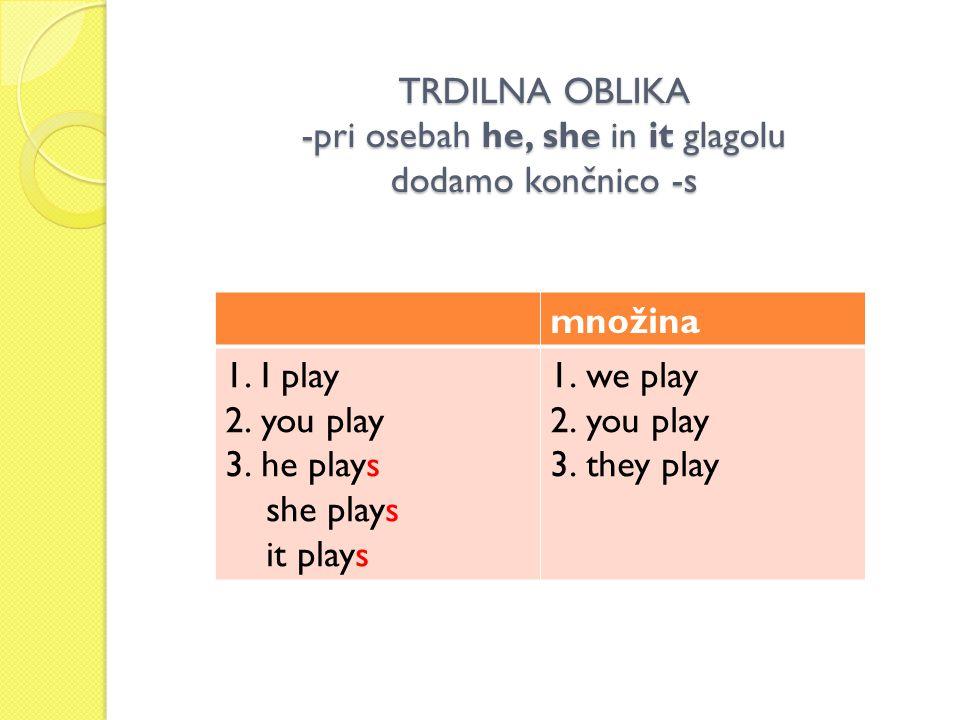 TRDILNA OBLIKA -pri osebah he, she in it glagolu dodamo končnico -s množina 1.I play 2.you play 3.he plays she plays it plays 1.we play 2.you play 3.t