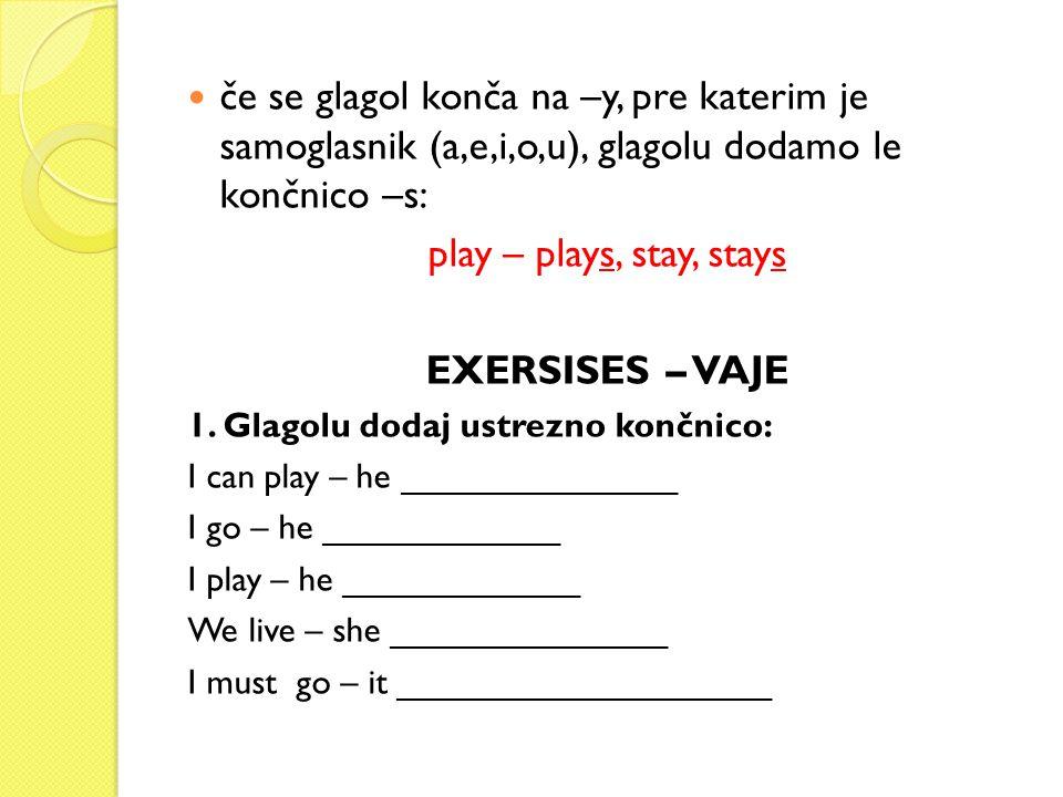 če se glagol konča na –y, pre katerim je samoglasnik (a,e,i,o,u), glagolu dodamo le končnico –s: play – plays, stay, stays EXERSISES – VAJE 1. Glagolu