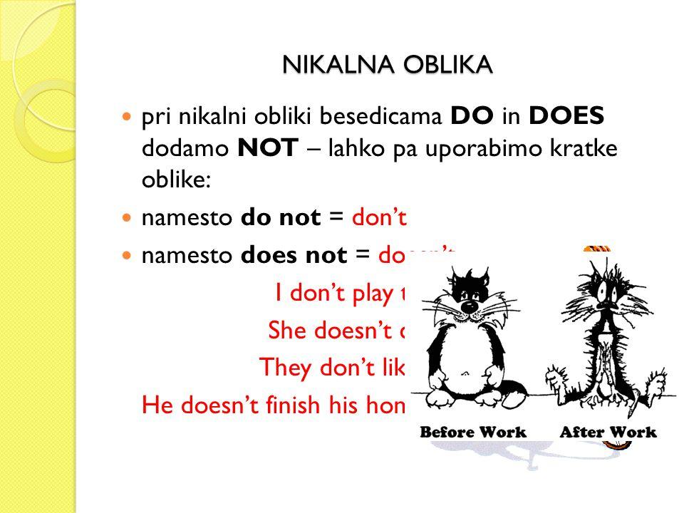 NIKALNA OBLIKA pri nikalni obliki besedicama DO in DOES dodamo NOT – lahko pa uporabimo kratke oblike: namesto do not = don't namesto does not = doesn