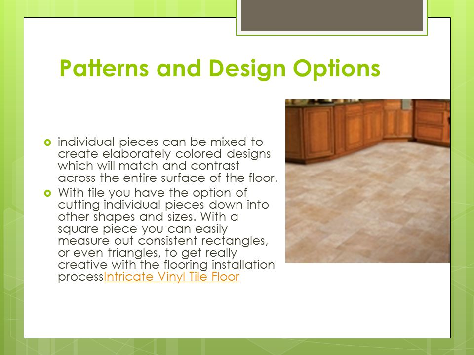 Patterns and Design Options  individual pieces can be mixed to create elaborately colored designs which will match and contrast across the entire surface of the floor.