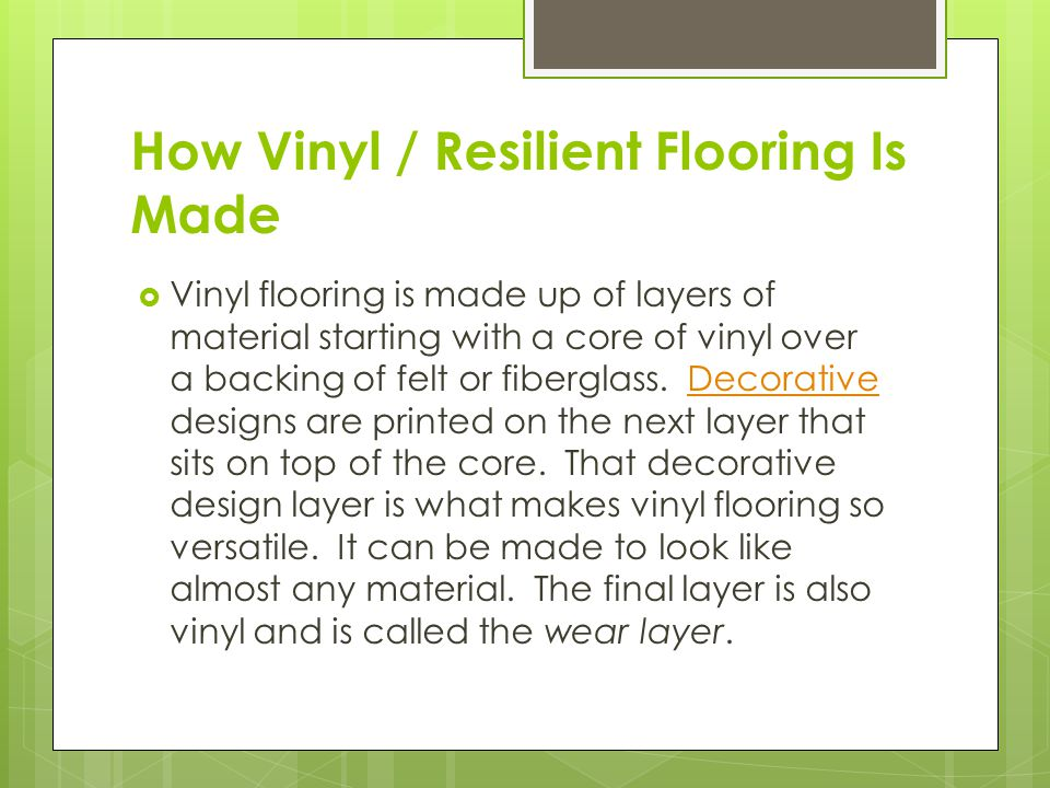 How Vinyl / Resilient Flooring Is Made  Vinyl flooring is made up of layers of material starting with a core of vinyl over a backing of felt or fiberglass.