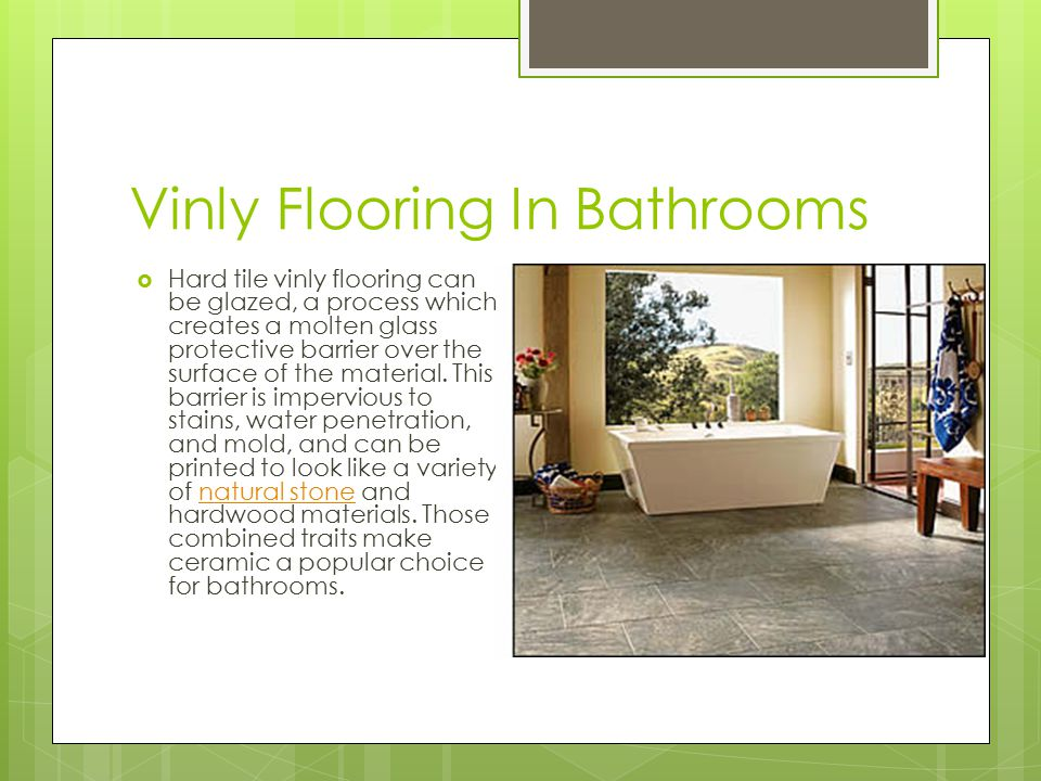 Vinly Flooring In Bathrooms  Hard tile vinly flooring can be glazed, a process which creates a molten glass protective barrier over the surface of the material.