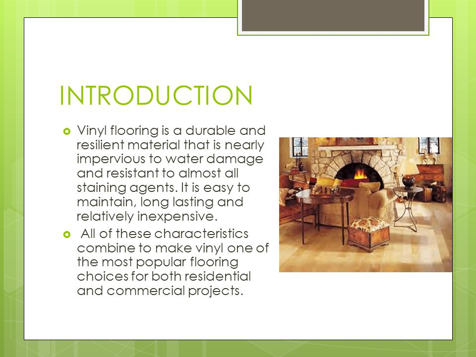 INTRODUCTION  Vinyl flooring is a durable and resilient material that is nearly impervious to water damage and resistant to almost all staining agents.