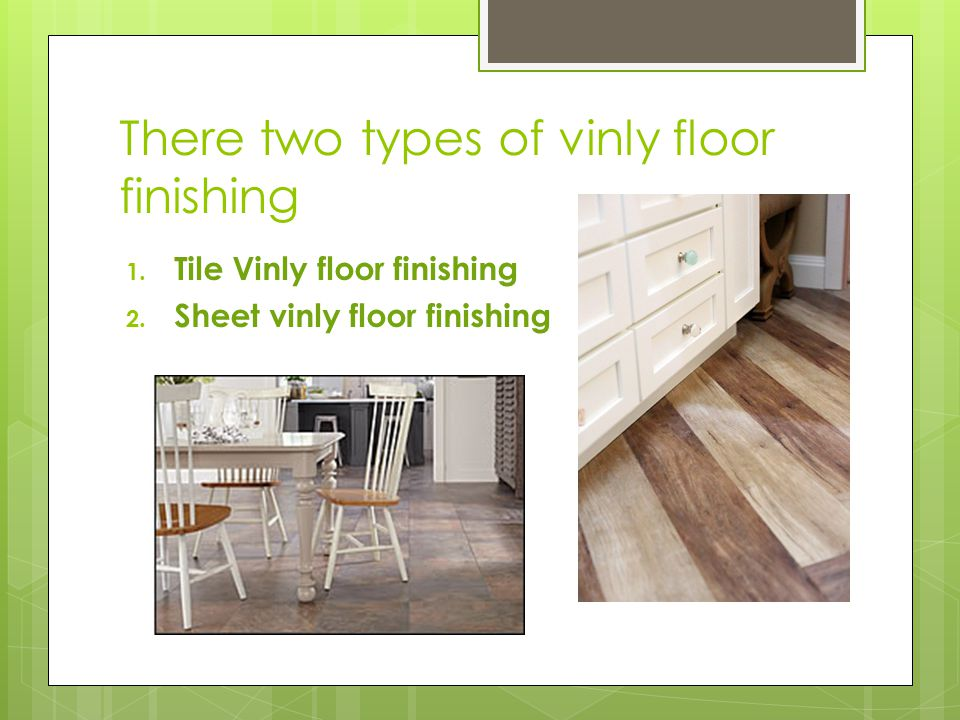 There two types of vinly floor finishing 1. Tile Vinly floor finishing 2.