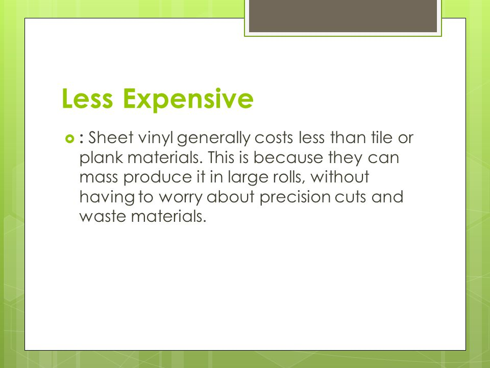 Less Expensive  : Sheet vinyl generally costs less than tile or plank materials.
