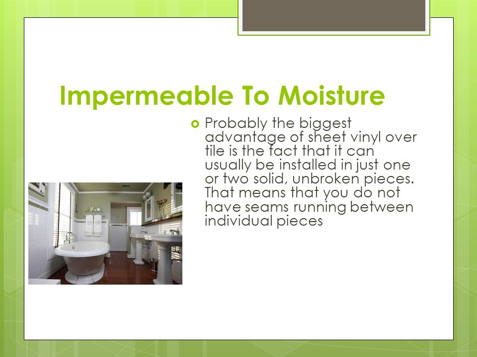 Impermeable To Moisture  Probably the biggest advantage of sheet vinyl over tile is the fact that it can usually be installed in just one or two solid, unbroken pieces.