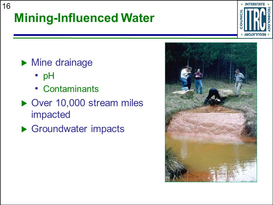 16 Mining-Influenced Water  Mine drainage pH Contaminants  Over 10,000 stream miles impacted  Groundwater impacts