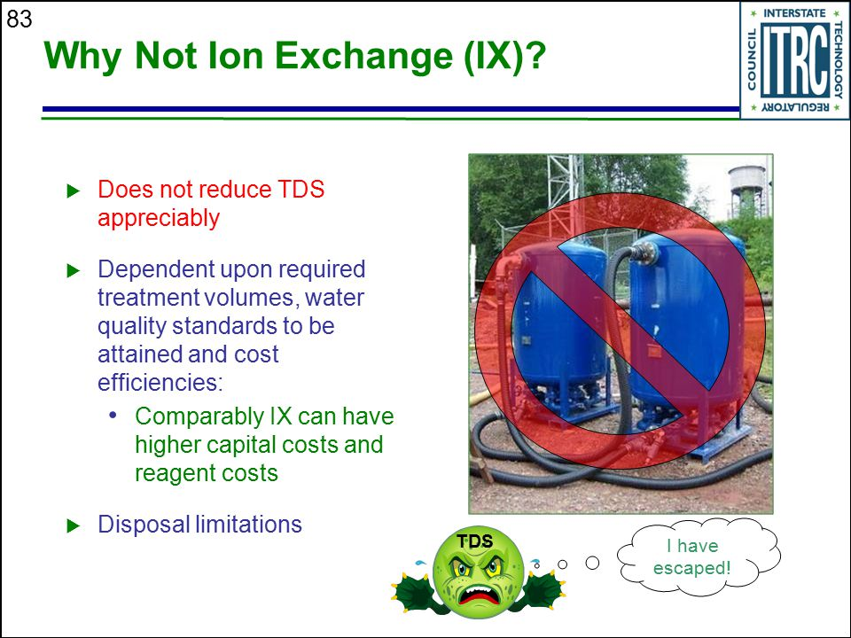 83 Why Not Ion Exchange (IX)?  Does not reduce TDS appreciably  Dependent upon required treatment volumes, water quality standards to be attained an