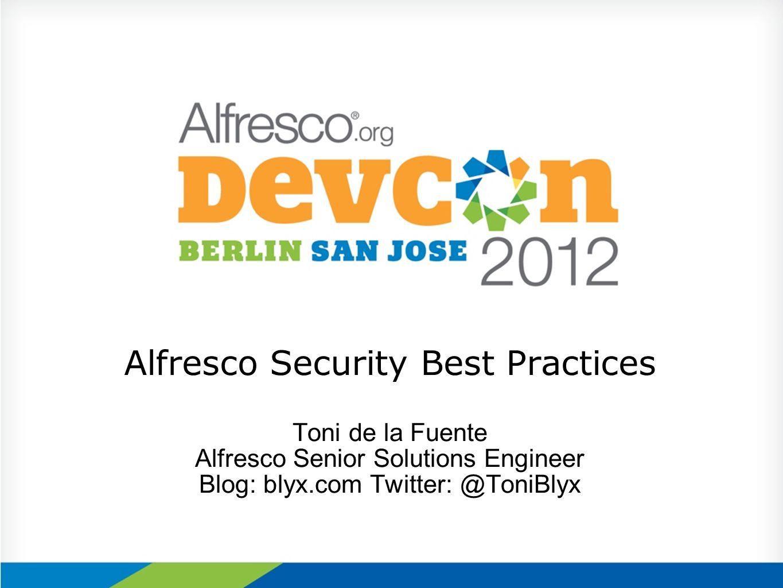 Alfresco Security Best Practices Toni de la Fuente Alfresco Senior Solutions Engineer Blog: blyx.com Twitter: @ToniBlyx