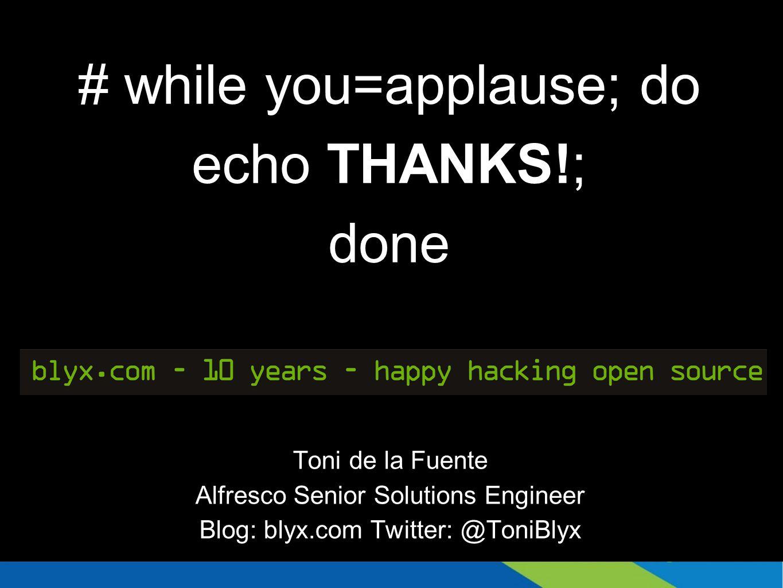 # while you=applause; do echo THANKS!; done Toni de la Fuente Alfresco Senior Solutions Engineer Blog: blyx.com Twitter: @ToniBlyx