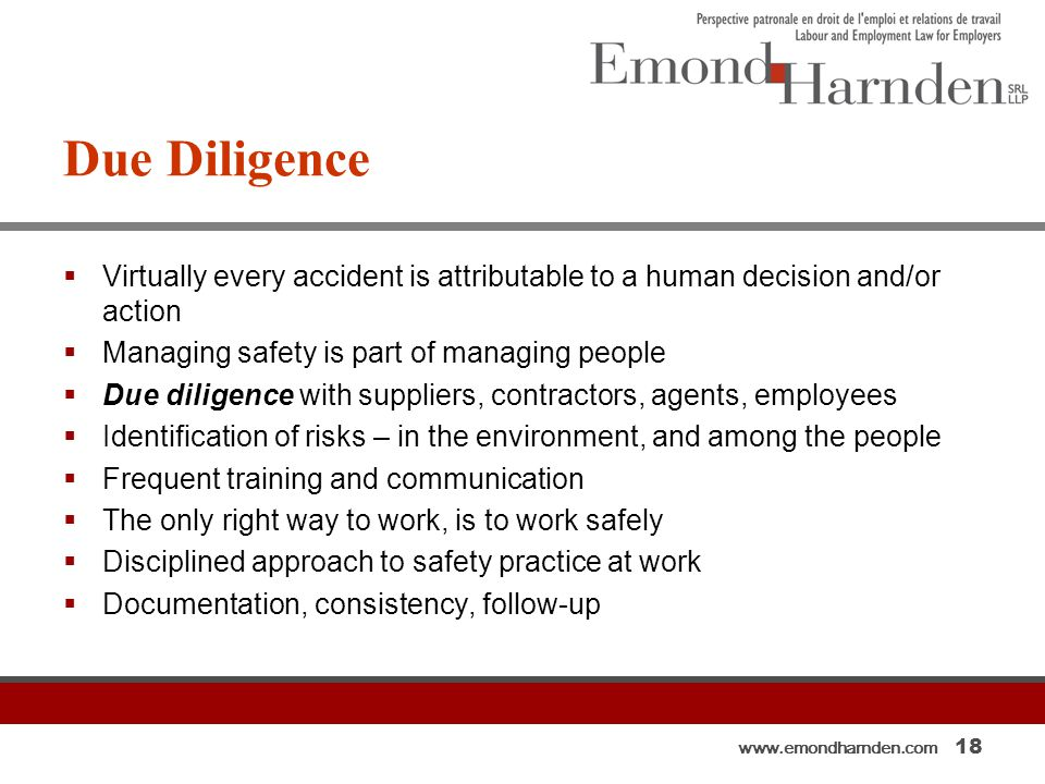 www.emondharnden.com 18 Due Diligence  Virtually every accident is attributable to a human decision and/or action  Managing safety is part of managing people  Due diligence with suppliers, contractors, agents, employees  Identification of risks – in the environment, and among the people  Frequent training and communication  The only right way to work, is to work safely  Disciplined approach to safety practice at work  Documentation, consistency, follow-up