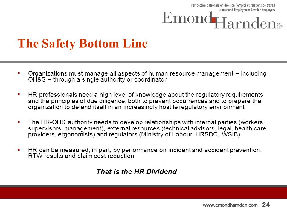 www.emondharnden.com 24 The Safety Bottom Line  Organizations must manage all aspects of human resource management – including OH&S – through a single authority or coordinator  HR professionals need a high level of knowledge about the regulatory requirements and the principles of due diligence, both to prevent occurrences and to prepare the organization to defend itself in an increasingly hostile regulatory environment  The HR-OHS authority needs to develop relationships with internal parties (workers, supervisors, management), external resources (technical advisors, legal, health care providers, ergonomists) and regulators (Ministry of Labour, HRSDC, WSIB)  HR can be measured, in part, by performance on incident and accident prevention, RTW results and claim cost reduction That is the HR Dividend