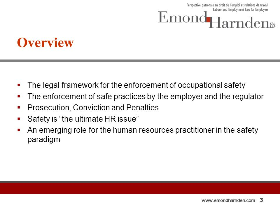 www.emondharnden.com 3 Overview  The legal framework for the enforcement of occupational safety  The enforcement of safe practices by the employer and the regulator  Prosecution, Conviction and Penalties  Safety is the ultimate HR issue  An emerging role for the human resources practitioner in the safety paradigm