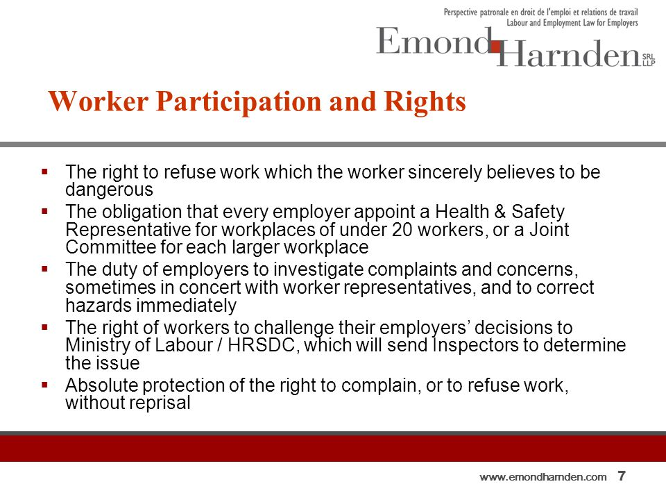 www.emondharnden.com 7 Worker Participation and Rights  The right to refuse work which the worker sincerely believes to be dangerous  The obligation that every employer appoint a Health & Safety Representative for workplaces of under 20 workers, or a Joint Committee for each larger workplace  The duty of employers to investigate complaints and concerns, sometimes in concert with worker representatives, and to correct hazards immediately  The right of workers to challenge their employers' decisions to Ministry of Labour / HRSDC, which will send Inspectors to determine the issue  Absolute protection of the right to complain, or to refuse work, without reprisal
