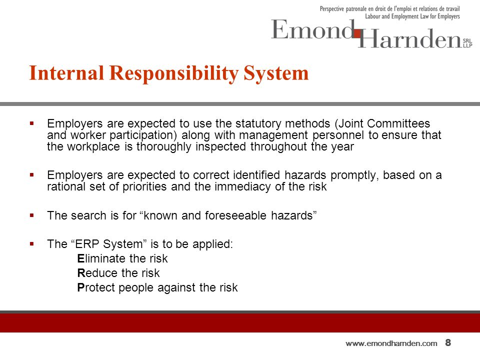 www.emondharnden.com 8 Internal Responsibility System  Employers are expected to use the statutory methods (Joint Committees and worker participation) along with management personnel to ensure that the workplace is thoroughly inspected throughout the year  Employers are expected to correct identified hazards promptly, based on a rational set of priorities and the immediacy of the risk  The search is for known and foreseeable hazards  The ERP System is to be applied: Eliminate the risk Reduce the risk Protect people against the risk
