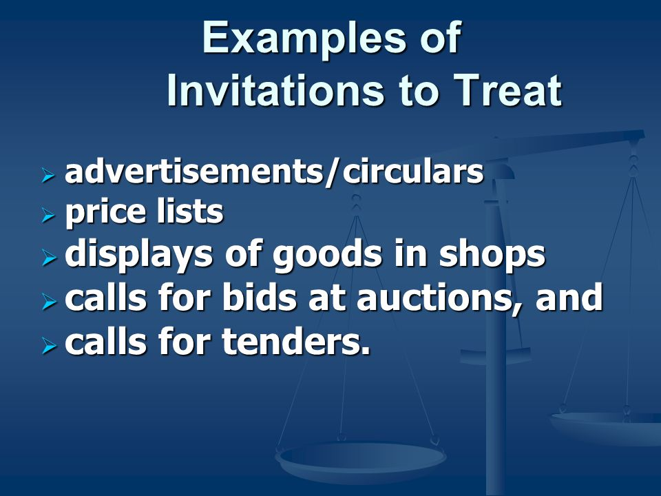 Examples of Invitations to Treat  advertisements/circulars  price lists  displays of goods in shops  calls for bids at auctions, and  calls for tenders.