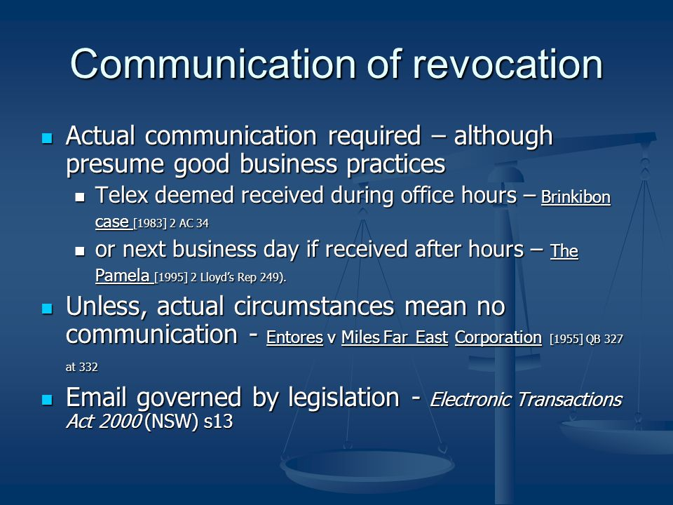 Communication of revocation Actual communication required – although presume good business practices Actual communication required – although presume good business practices Telex deemed received during office hours – Brinkibon case [1983] 2 AC 34 Telex deemed received during office hours – Brinkibon case [1983] 2 AC 34 or next business day if received after hours – The Pamela [1995] 2 Lloyd's Rep 249).