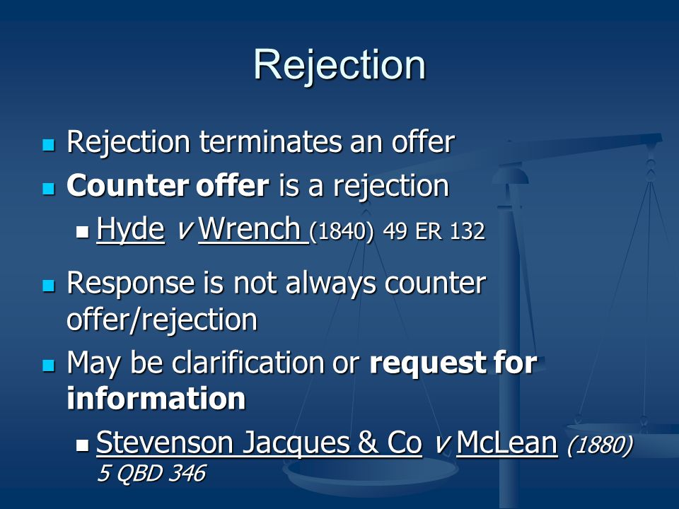 Rejection Rejection terminates an offer Rejection terminates an offer Counter offer is a rejection Counter offer is a rejection Hyde v Wrench (1840) 49 ER 132 Hyde v Wrench (1840) 49 ER 132 Response is not always counter offer/rejection May be clarification or request for information Stevenson Jacques & Co v McLean (1880) 5 QBD 346