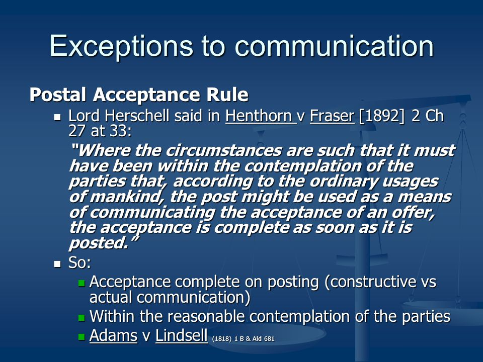Exceptions to communication Postal Acceptance Rule Lord Herschell said in Henthorn v Fraser [1892] 2 Ch 27 at 33: Lord Herschell said in Henthorn v Fraser [1892] 2 Ch 27 at 33: Where the circumstances are such that it must have been within the contemplation of the parties that, according to the ordinary usages of mankind, the post might be used as a means of communicating the acceptance of an offer, the acceptance is complete as soon as it is posted. So: So: Acceptance complete on posting (constructive vs actual communication) Acceptance complete on posting (constructive vs actual communication) Within the reasonable contemplation of the parties Within the reasonable contemplation of the parties Adams v Lindsell (1818) 1 B & Ald 681 Adams v Lindsell (1818) 1 B & Ald 681