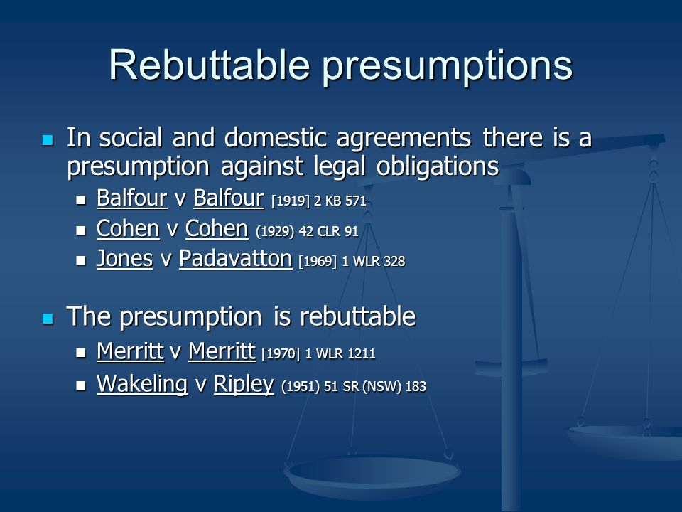 Rebuttable presumptions In social and domestic agreements there is a presumption against legal obligations In social and domestic agreements there is a presumption against legal obligations Balfour v Balfour [1919] 2 KB 571 Balfour v Balfour [1919] 2 KB 571 Cohen v Cohen (1929) 42 CLR 91 Cohen v Cohen (1929) 42 CLR 91 Jones v Padavatton [1969] 1 WLR 328 Jones v Padavatton [1969] 1 WLR 328 The presumption is rebuttable Merritt v Merritt [1970] 1 WLR 1211 Wakeling v Ripley (1951) 51 SR (NSW) 183