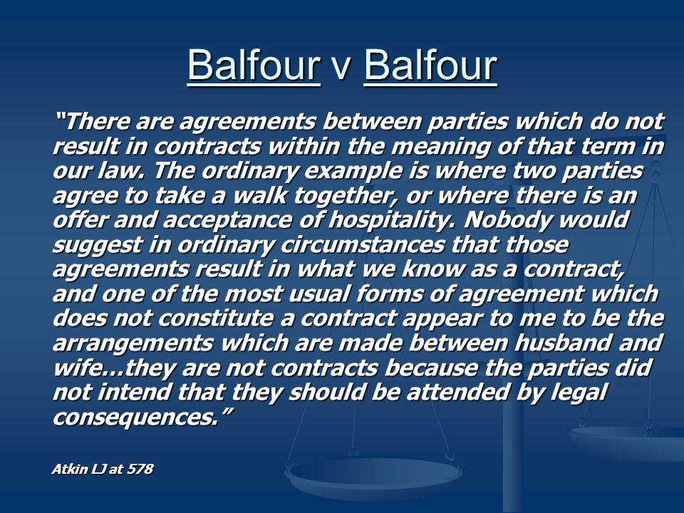 Balfour v Balfour There are agreements between parties which do not result in contracts within the meaning of that term in our law.