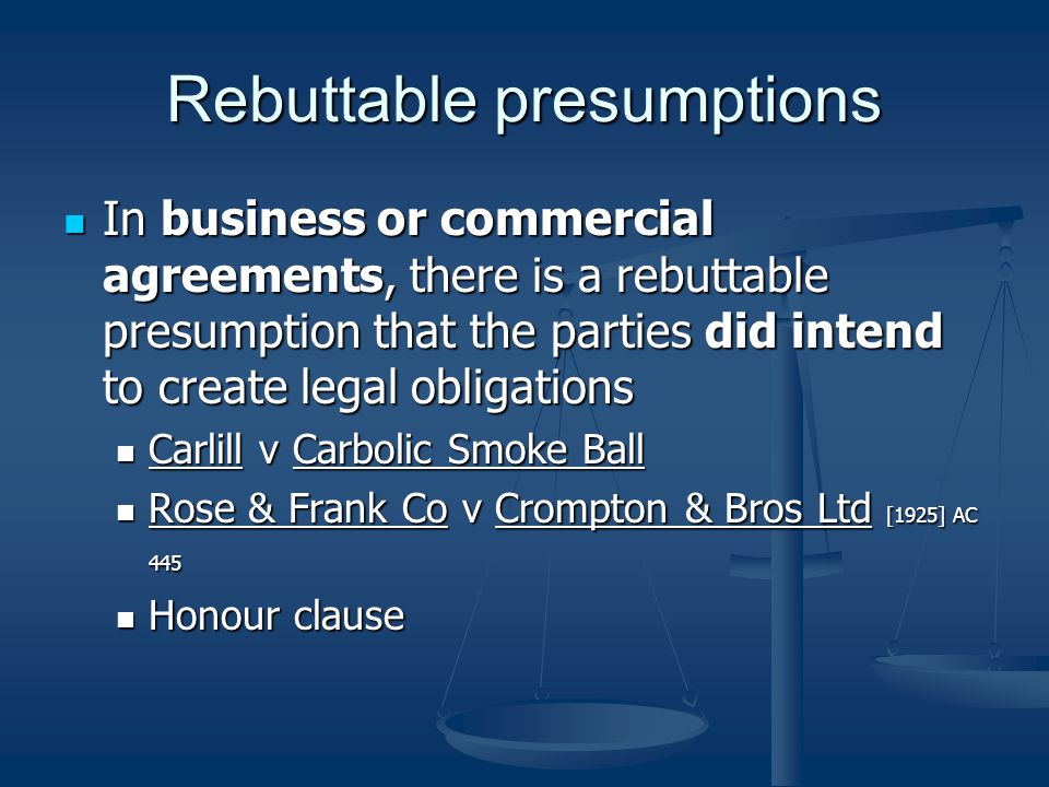 Rebuttable presumptions In business or commercial agreements, there is a rebuttable presumption that the parties did intend to create legal obligations In business or commercial agreements, there is a rebuttable presumption that the parties did intend to create legal obligations Carlill v Carbolic Smoke Ball Carlill v Carbolic Smoke Ball Rose & Frank Co v Crompton & Bros Ltd [1925] AC 445 Rose & Frank Co v Crompton & Bros Ltd [1925] AC 445 Honour clause Honour clause