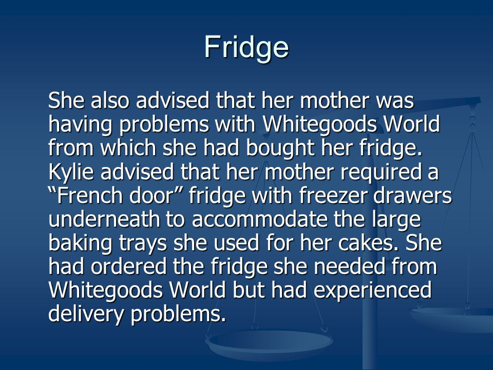 Fridge She also advised that her mother was having problems with Whitegoods World from which she had bought her fridge.