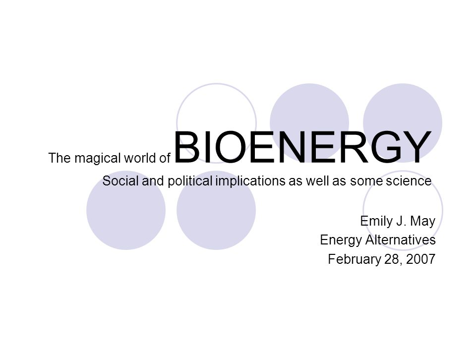 The magical world of BIOENERGY Social and political implications as well as some science Emily J.