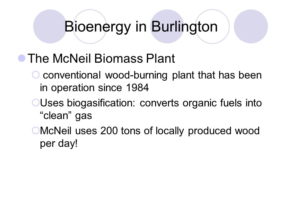 Bioenergy in Burlington The McNeil Biomass Plant  conventional wood-burning plant that has been in operation since 1984  Uses biogasification: converts organic fuels into clean gas  McNeil uses 200 tons of locally produced wood per day!