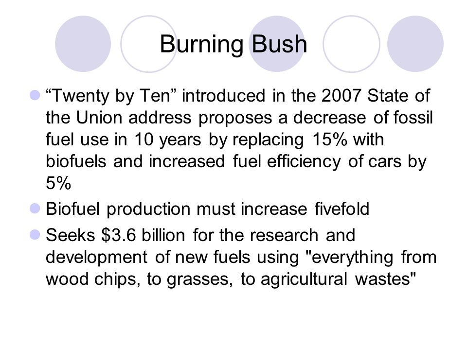 Burning Bush Twenty by Ten introduced in the 2007 State of the Union address proposes a decrease of fossil fuel use in 10 years by replacing 15% with biofuels and increased fuel efficiency of cars by 5% Biofuel production must increase fivefold Seeks $3.6 billion for the research and development of new fuels using everything from wood chips, to grasses, to agricultural wastes