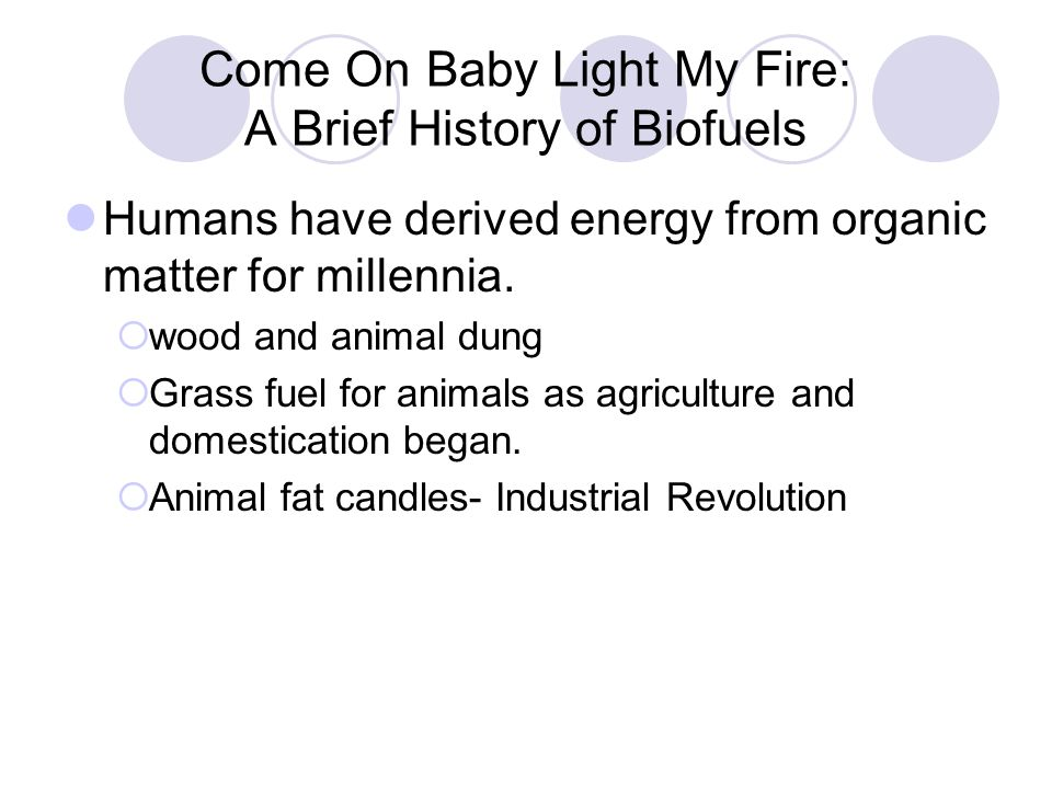 Come On Baby Light My Fire: A Brief History of Biofuels Humans have derived energy from organic matter for millennia.