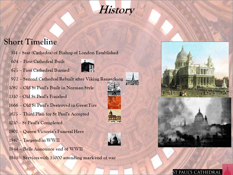 History Short Timeline 314 – Seat (Cathedra) of Bishop of London Established 604 – First Cathedral Built 675 – First Cathedral Burned 972 – Second Cat