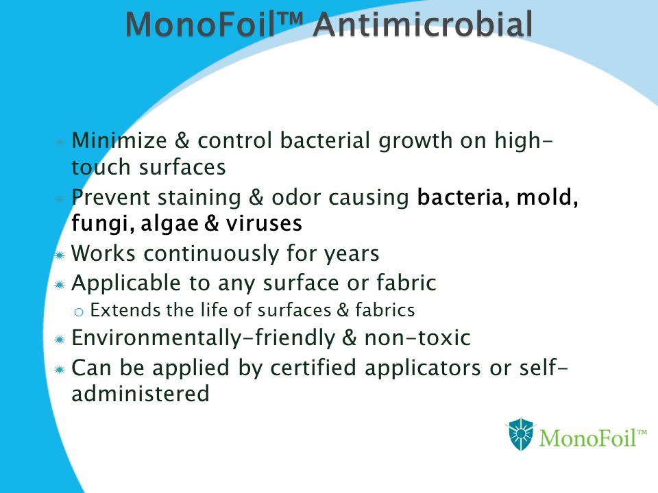 MonoFoil™ Antimicrobial  Minimize & control bacterial growth on high- touch surfaces  Prevent staining & odor causing bacteria, mold, fungi, algae &