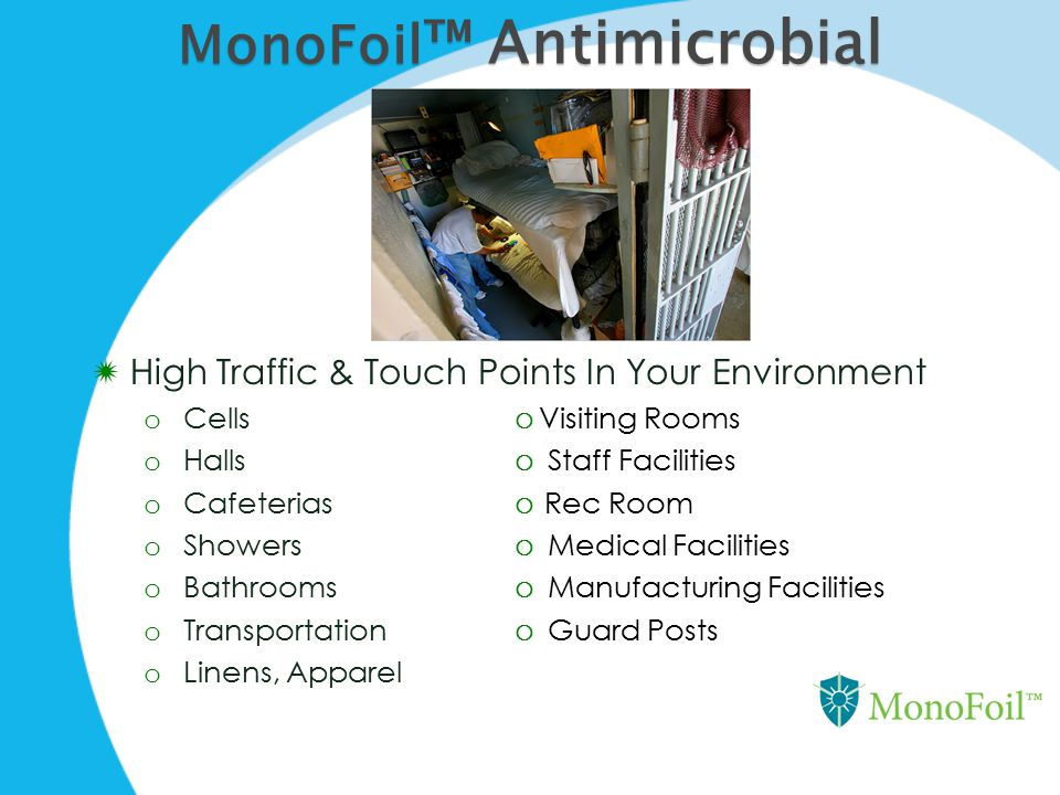 MonoFoil ™ Antimicrobial  High Traffic & Touch Points In Your Environment o Cells  Visiting Rooms o Halls  Staff Facilities o Cafeterias  Rec Room