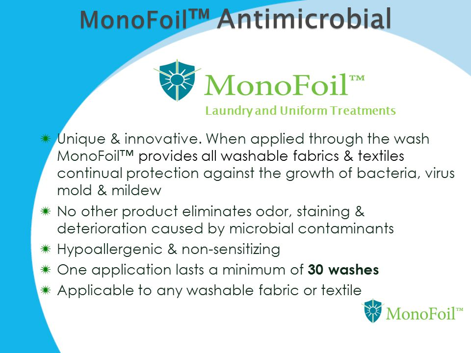 MonoFoil ™ Antimicrobial  Unique & innovative. When applied through the wash MonoFoil™ provides all washable fabrics & textiles continual protection