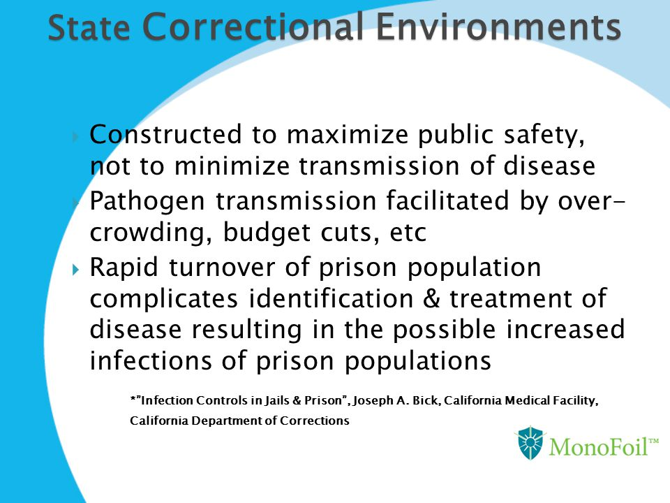 State Correctional Environments  Constructed to maximize public safety, not to minimize transmission of disease  Pathogen transmission facilitated b