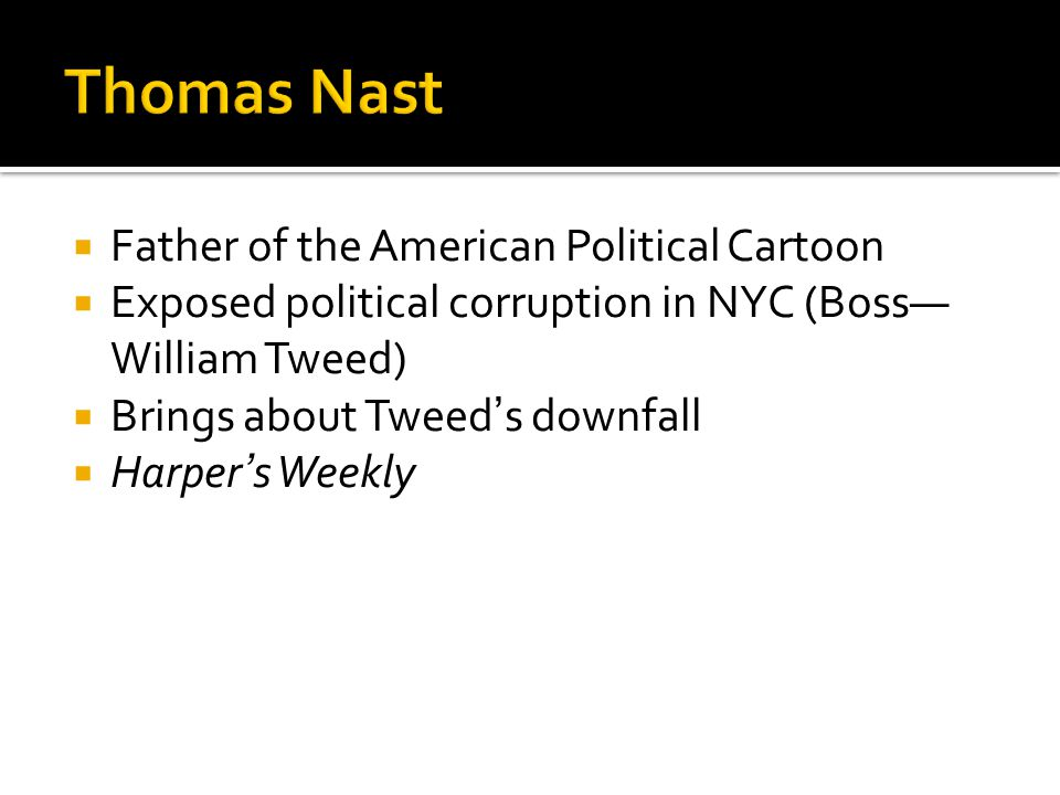  Father of the American Political Cartoon  Exposed political corruption in NYC (Boss— William Tweed)  Brings about Tweed's downfall  Harper's Week