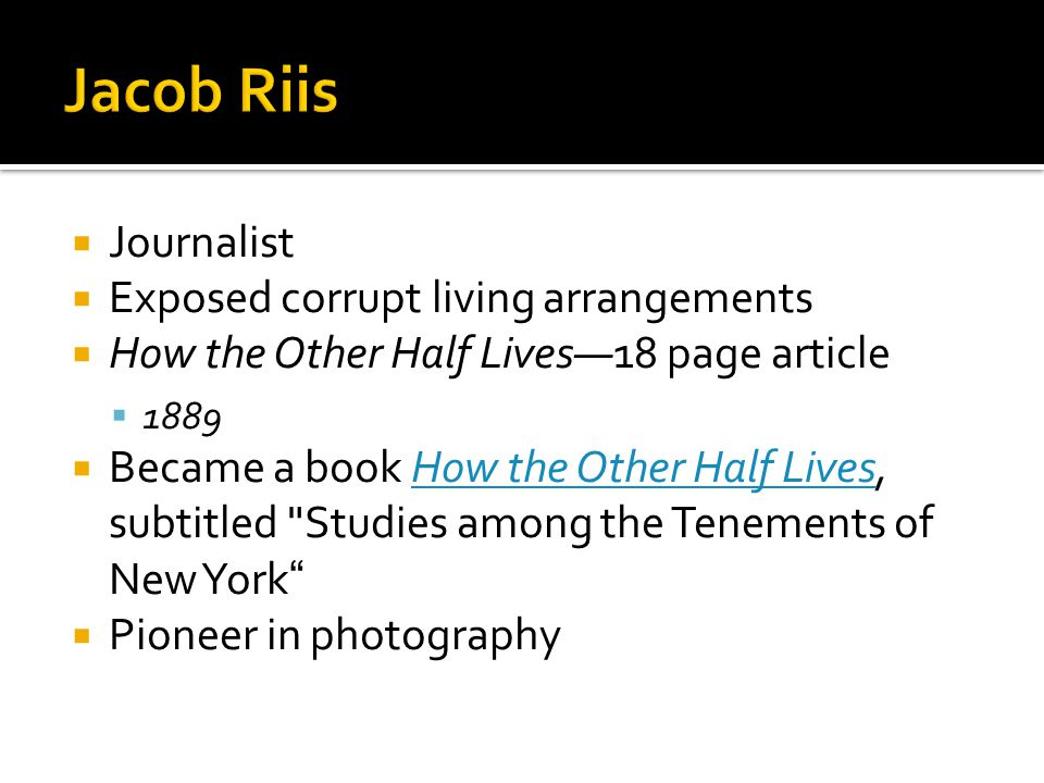  Journalist  Exposed corrupt living arrangements  How the Other Half Lives—18 page article  1889  Became a book How the Other Half Lives, subtitled Studies among the Tenements of New York How the Other Half Lives  Pioneer in photography
