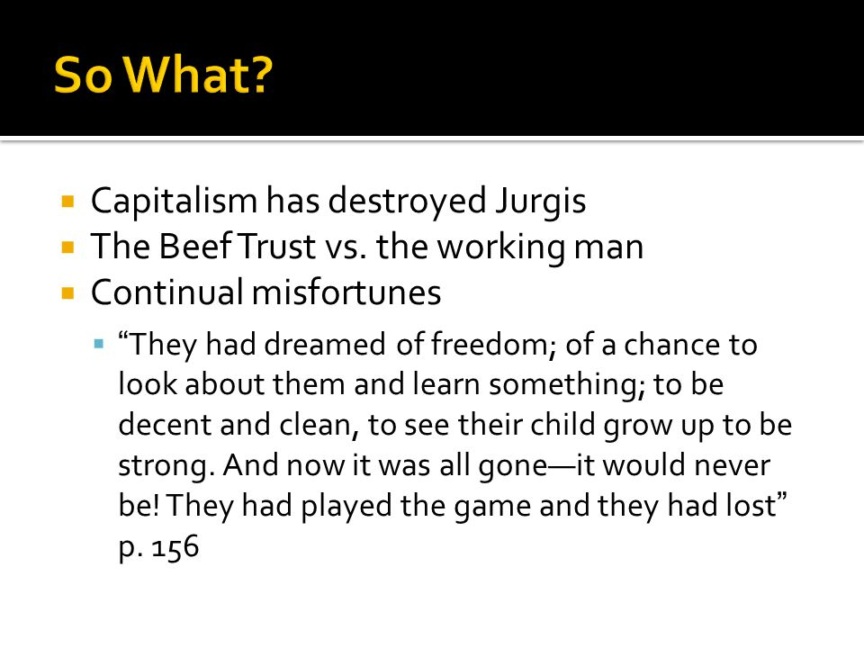 """ Capitalism has destroyed Jurgis  The Beef Trust vs. the working man  Continual misfortunes  """" They had dreamed of freedom; of a chance to look ab"""