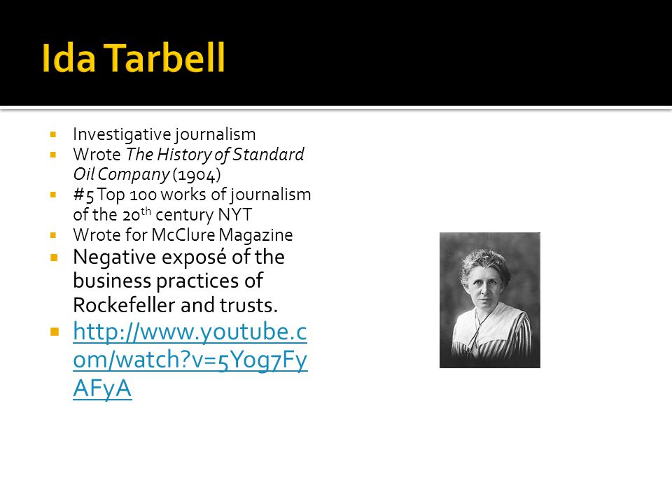 Investigative journalism  Wrote The History of Standard Oil Company (1904)  #5 Top 100 works of journalism of the 20 th century NYT  Wrote for McClure Magazine  Negative exposé of the business practices of Rockefeller and trusts.