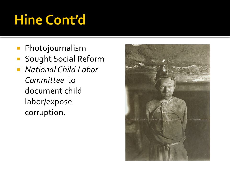  Photojournalism  Sought Social Reform  National Child Labor Committee to document child labor/expose corruption.