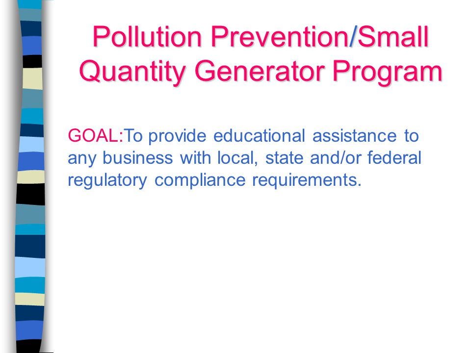 Pollution Prevention/Small Quantity Generator Program GOAL:To provide educational assistance to any business with local, state and/or federal regulatory compliance requirements.