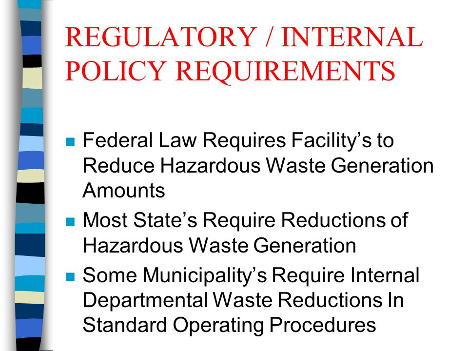 REGULATORY / INTERNAL POLICY REQUIREMENTS n Federal Law Requires Facility's to Reduce Hazardous Waste Generation Amounts n Most State's Require Reductions of Hazardous Waste Generation n Some Municipality's Require Internal Departmental Waste Reductions In Standard Operating Procedures