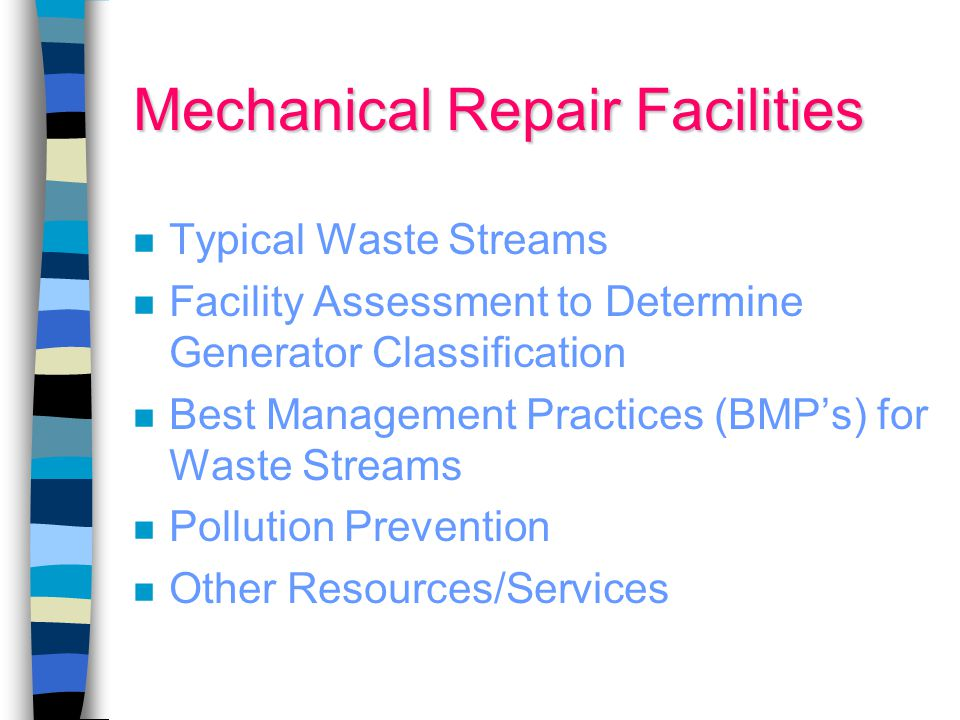 Mechanical Repair Facilities Typical Waste Streams Facility Assessment to Determine Generator Classification Best Management Practices (BMP's) for Waste Streams Pollution Prevention Other Resources/Services